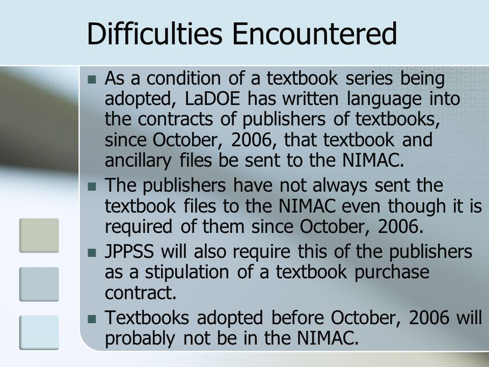 Difficulties Encountered As a condition of a textbook series being adopted, LaDOE has written language into the contracts of publishers of textbooks, since October, 2006, that textbook and ancillary files be sent to the NIMAC.