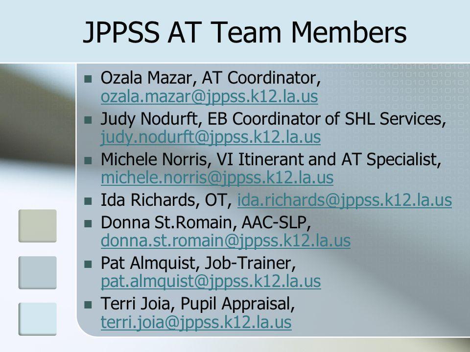 JPPSS AT Team Members Ozala Mazar, AT Coordinator, ozala.mazar@jppss.k12.la.us ozala.mazar@jppss.k12.la.us Judy Nodurft, EB Coordinator of SHL Services, judy.nodurft@jppss.k12.la.us judy.nodurft@jppss.k12.la.us Michele Norris, VI Itinerant and AT Specialist, michele.norris@jppss.k12.la.us michele.norris@jppss.k12.la.us Ida Richards, OT, ida.richards@jppss.k12.la.usida.richards@jppss.k12.la.us Donna St.Romain, AAC-SLP, donna.st.romain@jppss.k12.la.us donna.st.romain@jppss.k12.la.us Pat Almquist, Job-Trainer, pat.almquist@jppss.k12.la.us pat.almquist@jppss.k12.la.us Terri Joia, Pupil Appraisal, terri.joia@jppss.k12.la.us terri.joia@jppss.k12.la.us