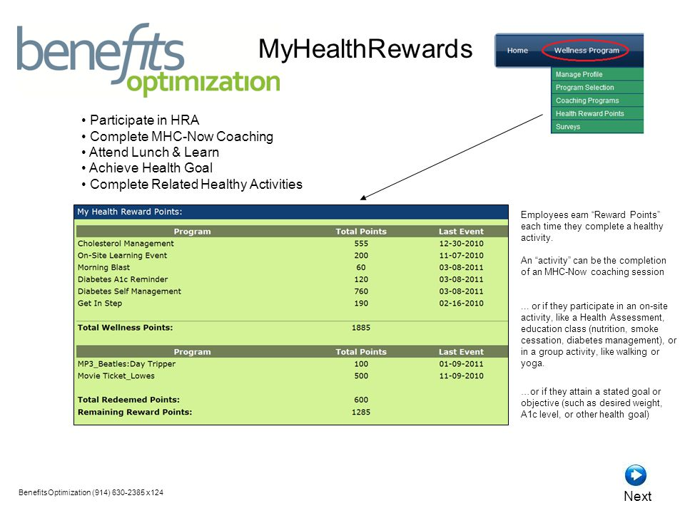 MyHealthRewards Participate in HRA Complete MHC-Now Coaching Attend Lunch & Learn Achieve Health Goal Complete Related Healthy Activities BenefitsOptimization (914) x124 Next Employees earn Reward Points each time they complete a healthy activity.