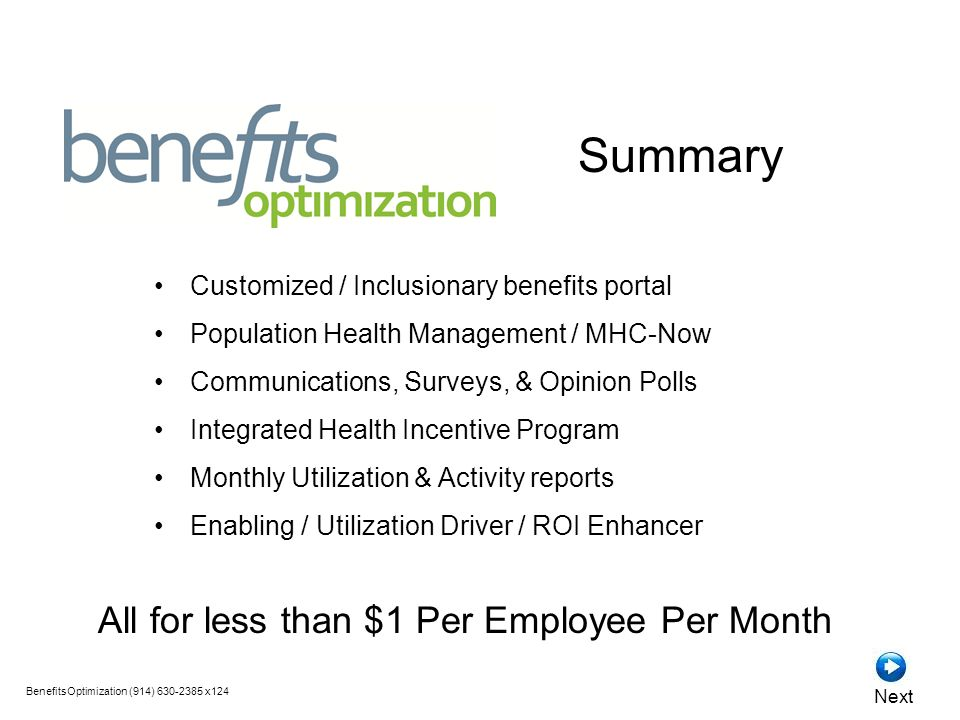 Customized / Inclusionary benefits portal Population Health Management / MHC-Now Communications, Surveys, & Opinion Polls Integrated Health Incentive Program Monthly Utilization & Activity reports Enabling / Utilization Driver / ROI Enhancer All for less than $1 Per Employee Per Month Summary BenefitsOptimization (914) 630-2385 x124 Next