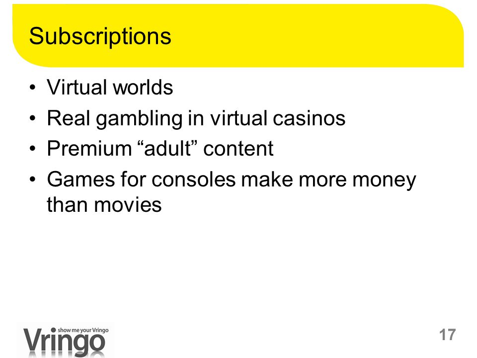 "17 Subscriptions Virtual worlds Real gambling in virtual casinos Premium ""adult"" content Games for consoles make more money than movies"