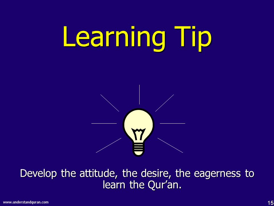 15 www.understandquran.com Learning Tip Develop the attitude, the desire, the eagerness to learn the Qur'an.
