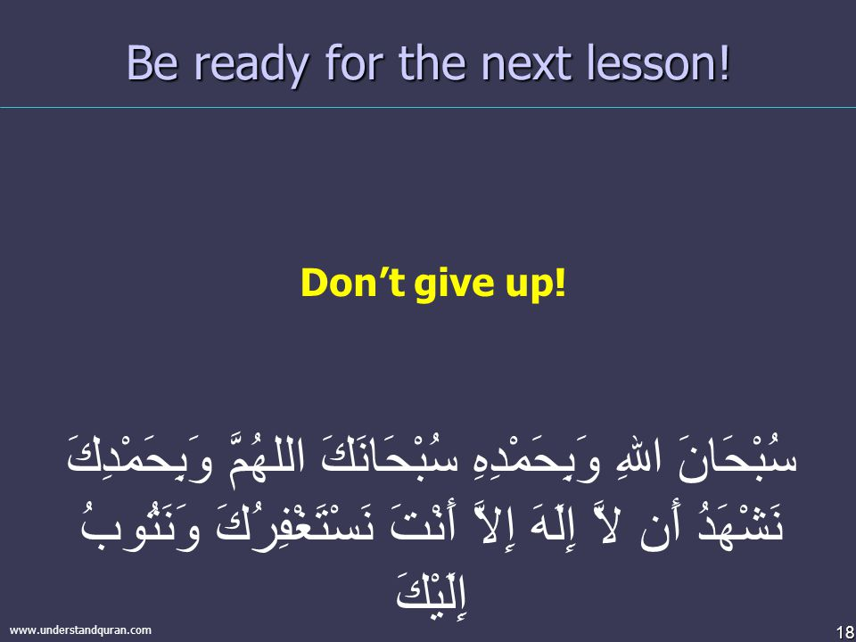 18 www.understandquran.com Be ready for the next lesson! Don't give up! سُبْحَانَ اللهِ وَبِحَمْدِهِ سُبْحَانَكَ اللهُمَّ وَبِحَمْدِكَ نَشْهَدُ أَن لا