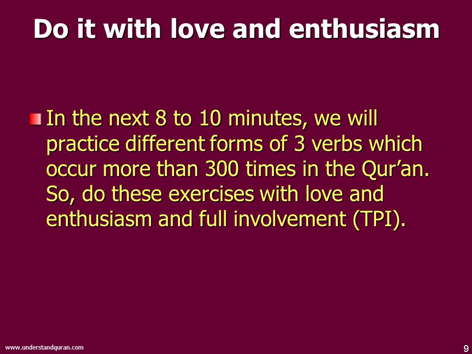 9   Do it with love and enthusiasm In the next 8 to 10 minutes, we will practice different forms of 3 verbs which occur more than 300 times in the Qur'an.