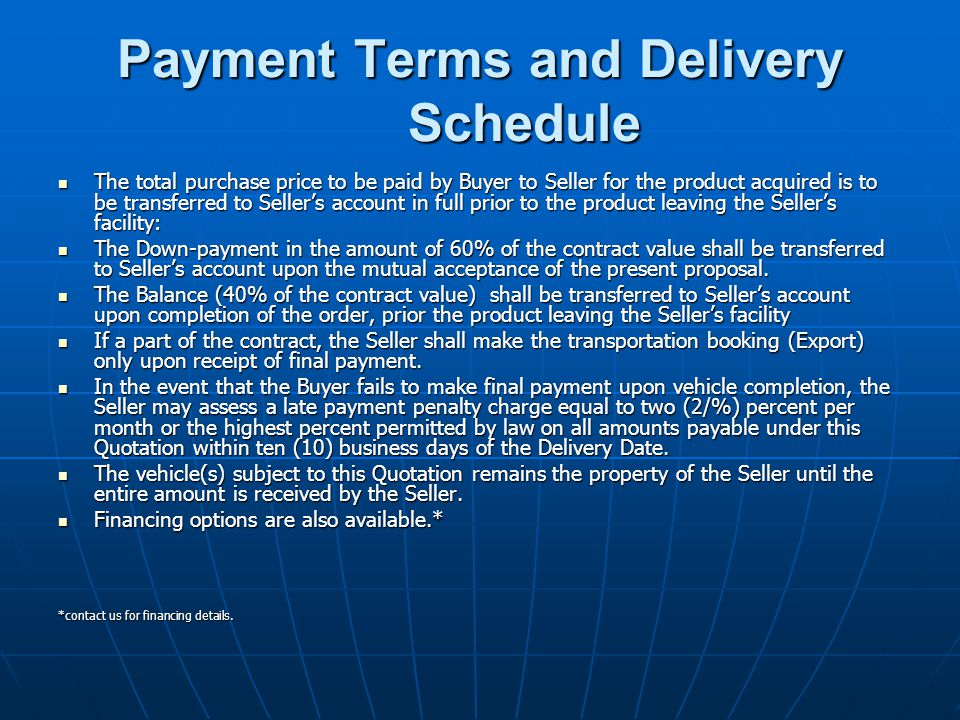 Payment Terms and Delivery Schedule The total purchase price to be paid by Buyer to Seller for the product acquired is to be transferred to Seller's account in full prior to the product leaving the Seller's facility: The total purchase price to be paid by Buyer to Seller for the product acquired is to be transferred to Seller's account in full prior to the product leaving the Seller's facility: The Down-payment in the amount of 60% of the contract value shall be transferred to Seller's account upon the mutual acceptance of the present proposal.