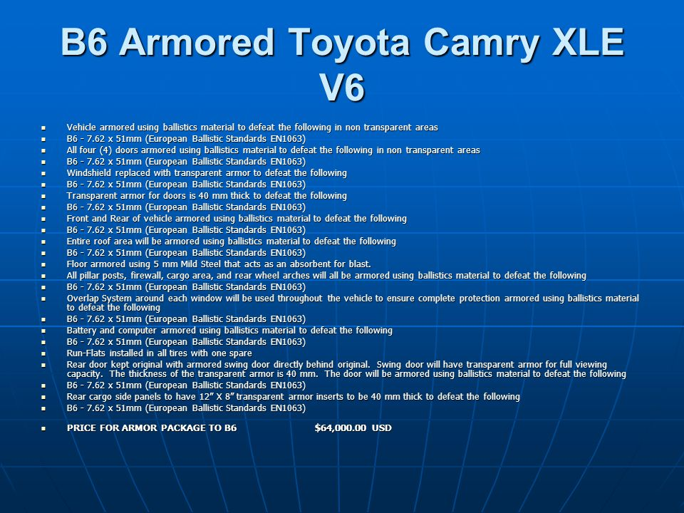 B6 Armored Toyota Camry XLE V6 Vehicle armored using ballistics material to defeat the following in non transparent areas Vehicle armored using ballistics material to defeat the following in non transparent areas B6 - 7.62 x 51mm (European Ballistic Standards EN1063) B6 - 7.62 x 51mm (European Ballistic Standards EN1063) All four (4) doors armored using ballistics material to defeat the following in non transparent areas All four (4) doors armored using ballistics material to defeat the following in non transparent areas B6 - 7.62 x 51mm (European Ballistic Standards EN1063) B6 - 7.62 x 51mm (European Ballistic Standards EN1063) Windshield replaced with transparent armor to defeat the following Windshield replaced with transparent armor to defeat the following B6 - 7.62 x 51mm (European Ballistic Standards EN1063) B6 - 7.62 x 51mm (European Ballistic Standards EN1063) Transparent armor for doors is 40 mm thick to defeat the following Transparent armor for doors is 40 mm thick to defeat the following B6 - 7.62 x 51mm (European Ballistic Standards EN1063) B6 - 7.62 x 51mm (European Ballistic Standards EN1063) Front and Rear of vehicle armored using ballistics material to defeat the following Front and Rear of vehicle armored using ballistics material to defeat the following B6 - 7.62 x 51mm (European Ballistic Standards EN1063) B6 - 7.62 x 51mm (European Ballistic Standards EN1063) Entire roof area will be armored using ballistics material to defeat the following Entire roof area will be armored using ballistics material to defeat the following B6 - 7.62 x 51mm (European Ballistic Standards EN1063) B6 - 7.62 x 51mm (European Ballistic Standards EN1063) Floor armored using 5 mm Mild Steel that acts as an absorbent for blast.
