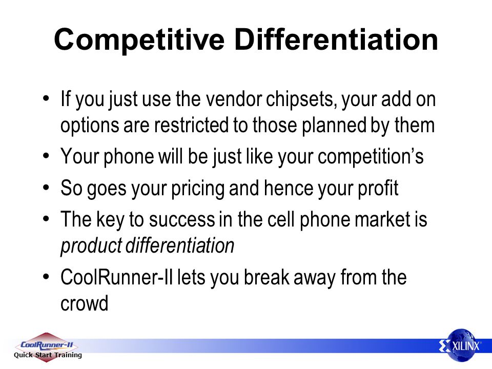 Quick Start Training Competitive Differentiation If you just use the vendor chipsets, your add on options are restricted to those planned by them Your phone will be just like your competition's So goes your pricing and hence your profit The key to success in the cell phone market is product differentiation CoolRunner-II lets you break away from the crowd