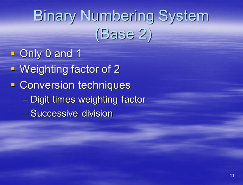 Binary Numbering System (Base 2)  Only 0 and 1  Weighting factor of 2  Conversion techniques –Digit times weighting factor –Successive division 11
