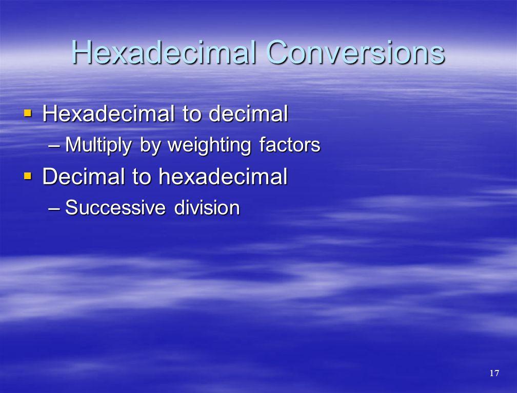 Hexadecimal Conversions  Hexadecimal to decimal –Multiply by weighting factors  Decimal to hexadecimal –Successive division 17