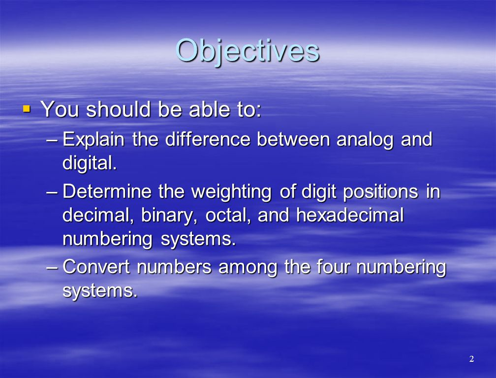 Objectives  You should be able to: –Explain the difference between analog and digital. –Determine the weighting of digit positions in decimal, binary