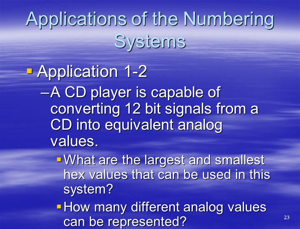 Applications of the Numbering Systems  Application 1-2 –A CD player is capable of converting 12 bit signals from a CD into equivalent analog values.