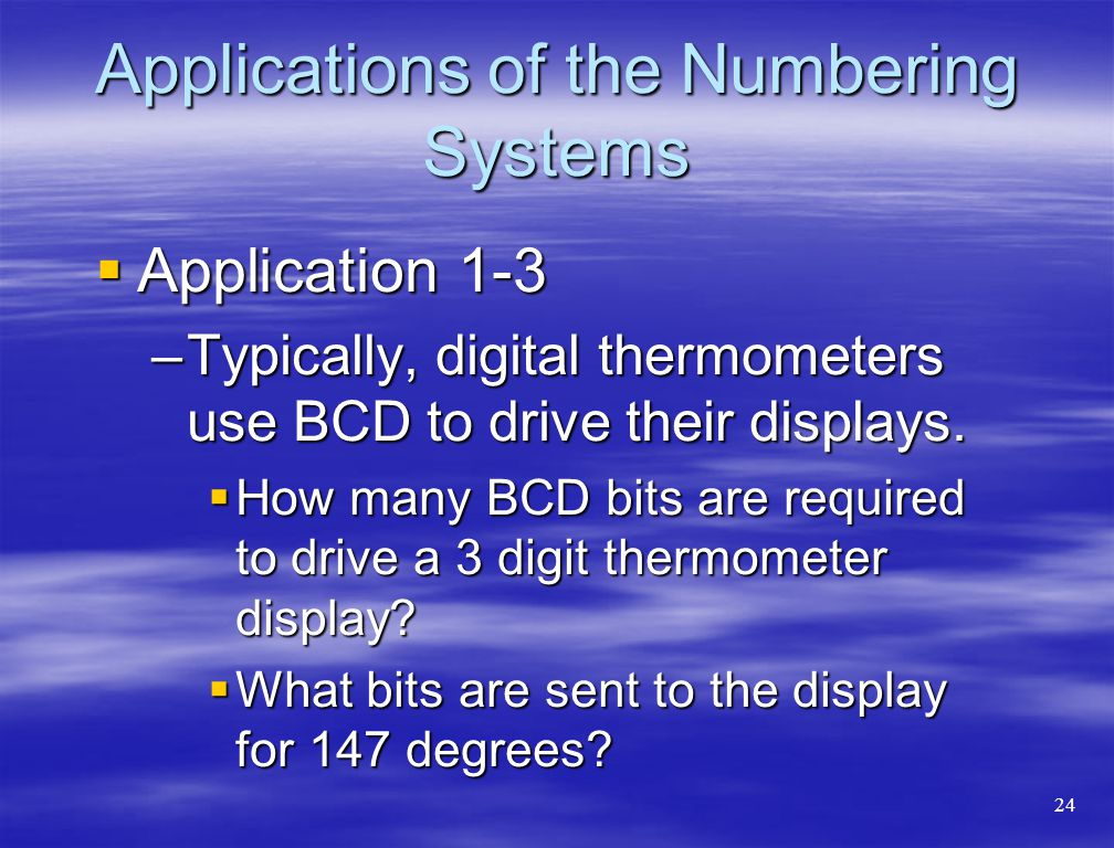 Applications of the Numbering Systems  Application 1-3 –Typically, digital thermometers use BCD to drive their displays.  How many BCD bits are requ
