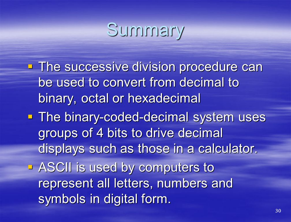 Summary  The successive division procedure can be used to convert from decimal to binary, octal or hexadecimal  The binary-coded-decimal system uses