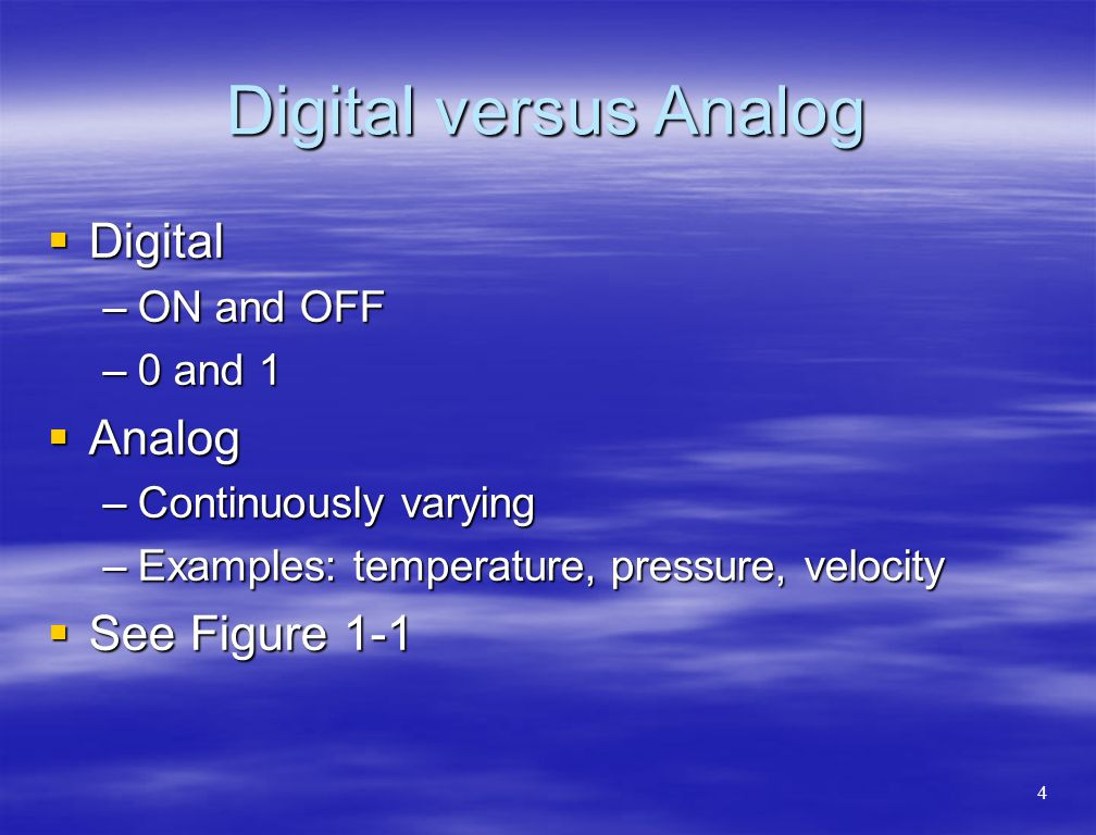 Digital versus Analog  Digital –ON and OFF –0 and 1  Analog –Continuously varying –Examples: temperature, pressure, velocity  See Figure 1-1 4