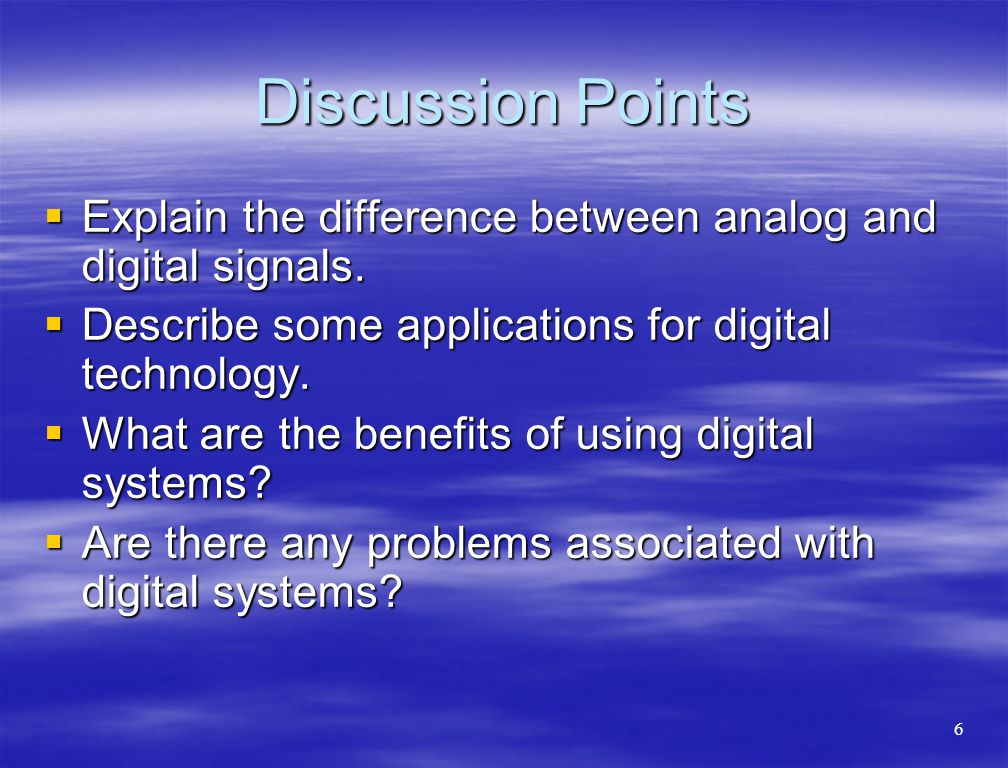 Discussion Points  Explain the difference between analog and digital signals.  Describe some applications for digital technology.  What are the ben