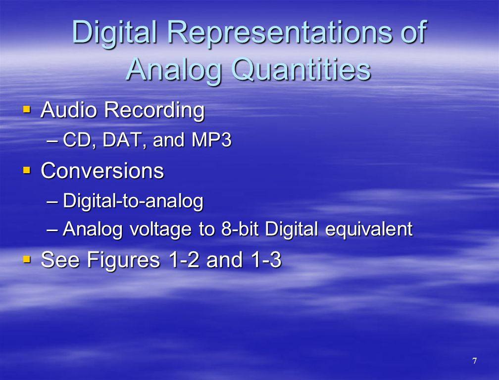 Digital Representations of Analog Quantities  Audio Recording –CD, DAT, and MP3  Conversions –Digital-to-analog –Analog voltage to 8-bit Digital equ