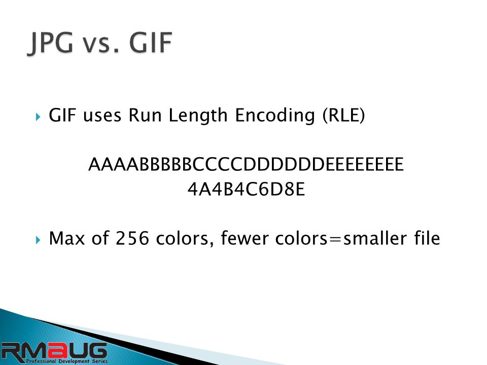  GIF uses Run Length Encoding (RLE) AAAABBBBBCCCCDDDDDDEEEEEEEE 4A4B4C6D8E  Max of 256 colors, fewer colors=smaller file