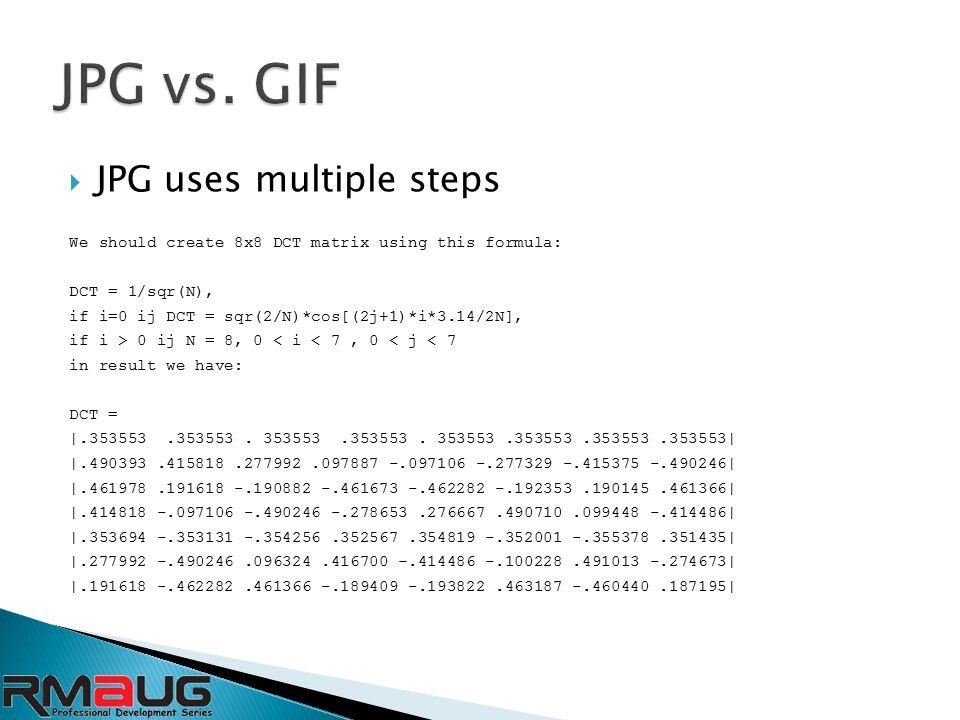  JPG uses multiple steps We should create 8x8 DCT matrix using this formula: DCT = 1/sqr(N), if i=0 ij DCT = sqr(2/N)*cos[(2j+1)*i*3.14/2N], if i > 0 ij N = 8, 0 < i < 7, 0 < j < 7 in result we have: DCT = |.353553.353553.