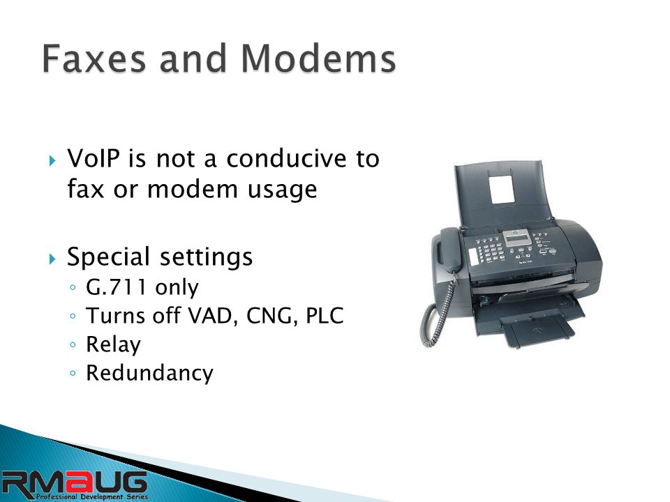  VoIP is not a conducive to fax or modem usage  Special settings ◦ G.711 only ◦ Turns off VAD, CNG, PLC ◦ Relay ◦ Redundancy