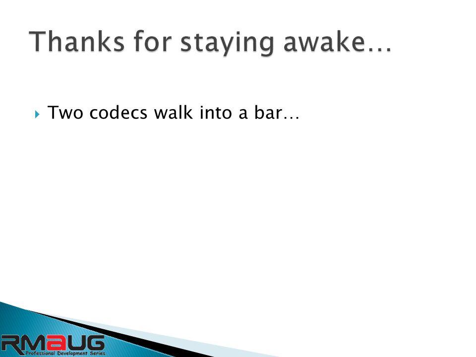  Two codecs walk into a bar…