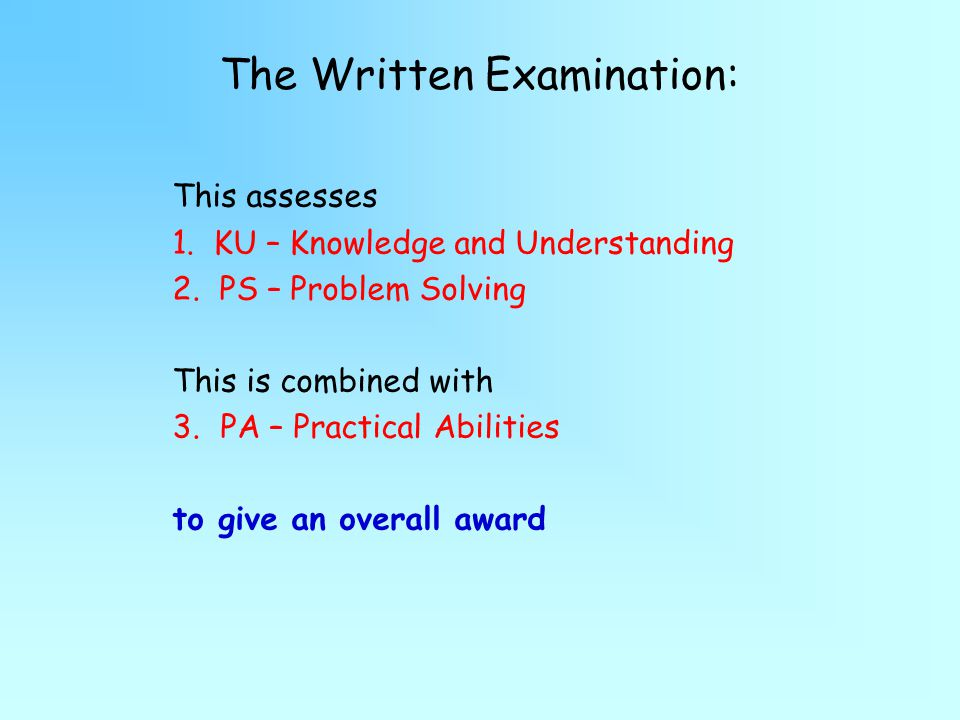 The Written Examination: This assesses 1.KU – Knowledge and Understanding 2.