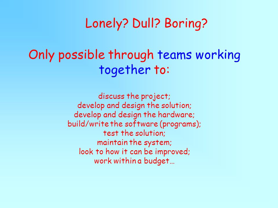 Only possible through teams working together to: discuss the project; develop and design the solution; develop and design the hardware; build/write the software (programs); test the solution; maintain the system; look to how it can be improved; work within a budget… Lonely.