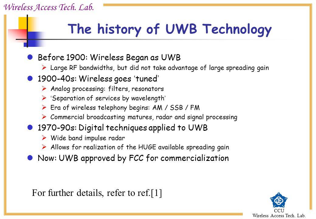 Wireless Access Tech. Lab. CCU Wireless Access Tech. Lab. The history of UWB Technology Before 1900: Wireless Began as UWB  Large RF bandwidths, but