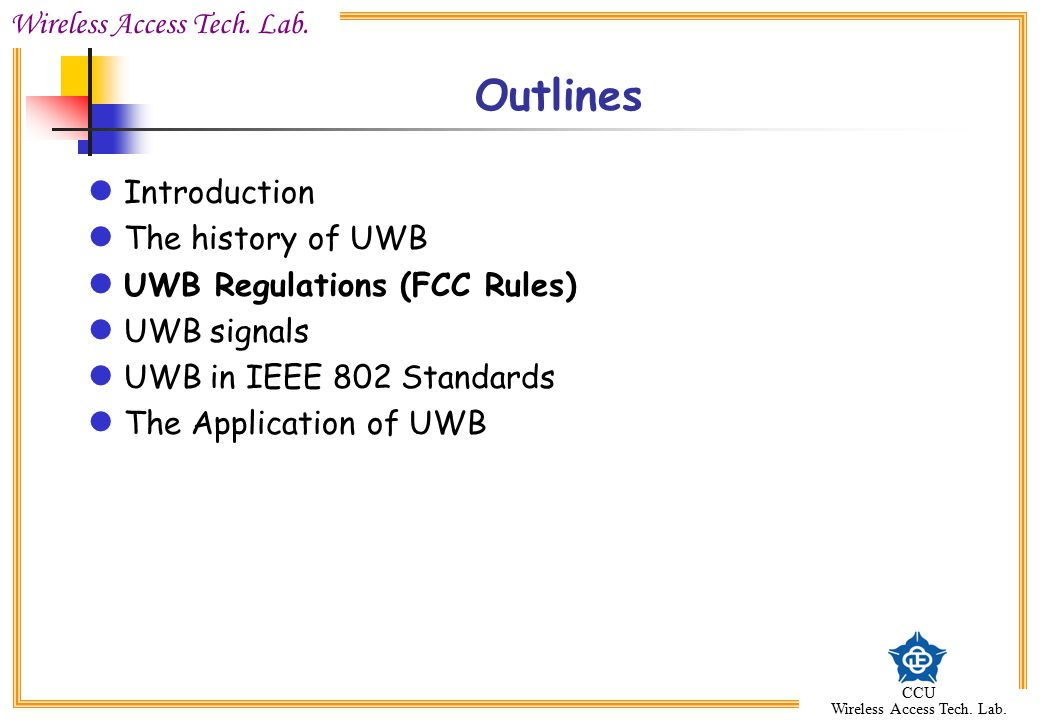 Wireless Access Tech. Lab. CCU Wireless Access Tech. Lab. Outlines Introduction The history of UWB UWB Regulations (FCC Rules) UWB signals UWB in IEEE