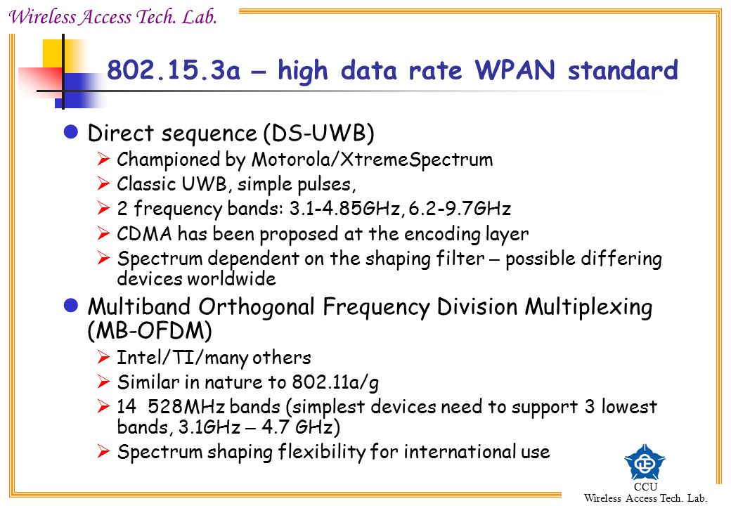 Wireless Access Tech. Lab. CCU Wireless Access Tech. Lab. 802.15.3a – high data rate WPAN standard Direct sequence (DS-UWB)  Championed by Motorola/X