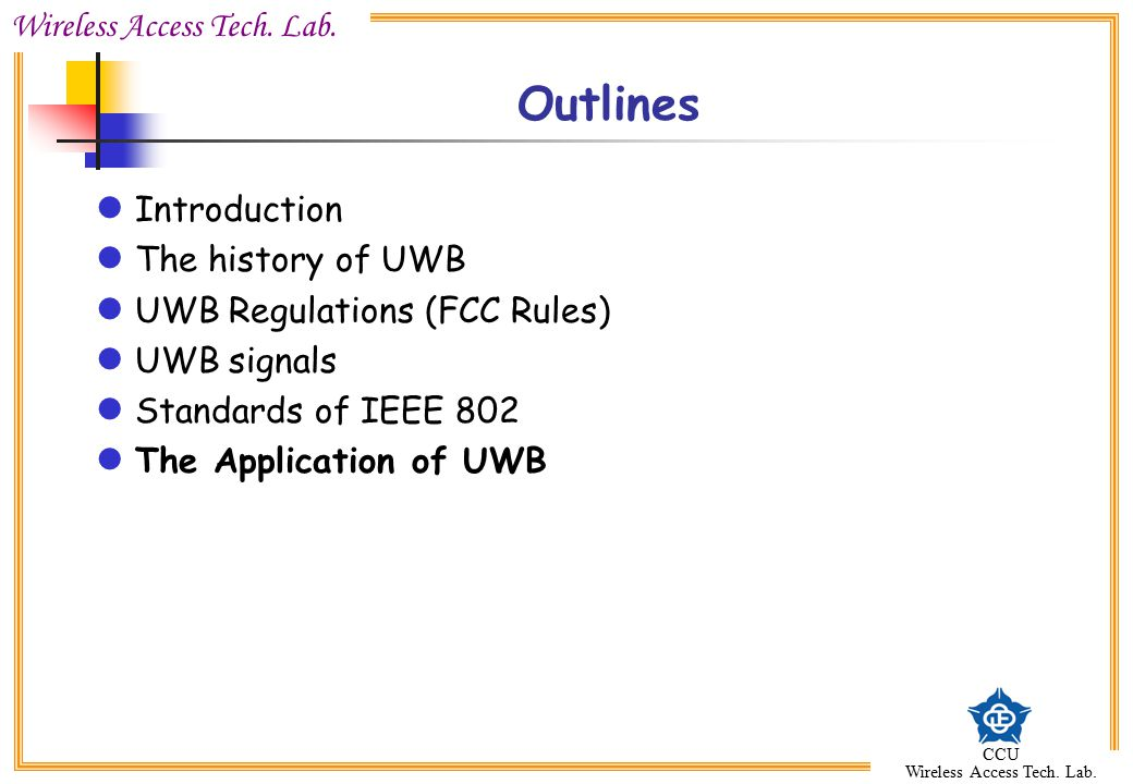 Wireless Access Tech. Lab. CCU Wireless Access Tech. Lab. Outlines Introduction The history of UWB UWB Regulations (FCC Rules) UWB signals Standards o