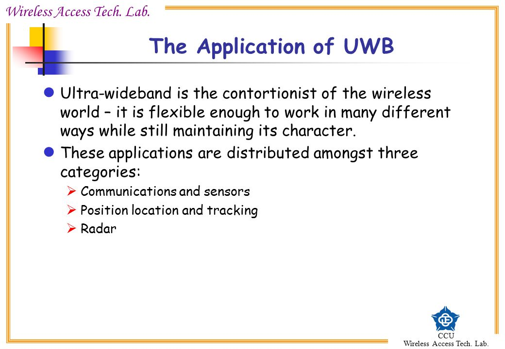 Wireless Access Tech. Lab. CCU Wireless Access Tech. Lab. The Application of UWB Ultra-wideband is the contortionist of the wireless world – it is fle