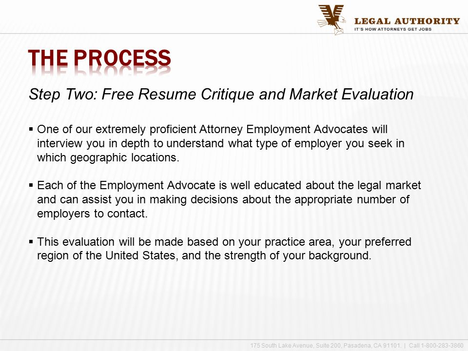 Step Two: Free Resume Critique and Market Evaluation  One of our extremely proficient Attorney Employment Advocates will interview you in depth to understand what type of employer you seek in which geographic locations.