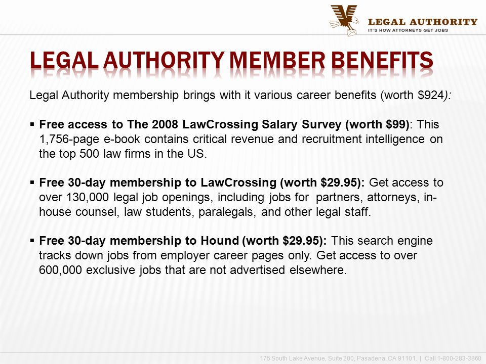 Legal Authority membership brings with it various career benefits (worth $924):  Free access to The 2008 LawCrossing Salary Survey (worth $99): This 1,756-page e-book contains critical revenue and recruitment intelligence on the top 500 law firms in the US.