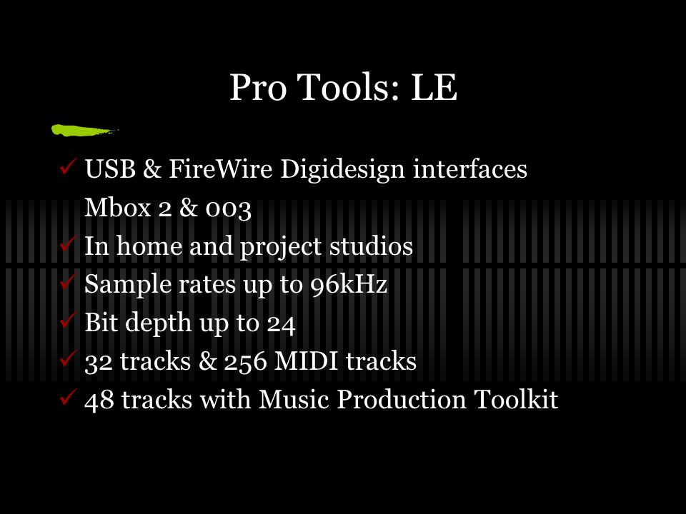 Pro Tools: LE USB & FireWire Digidesign interfaces Mbox 2 & 003 In home and project studios Sample rates up to 96kHz Bit depth up to 24 32 tracks & 256 MIDI tracks 48 tracks with Music Production Toolkit