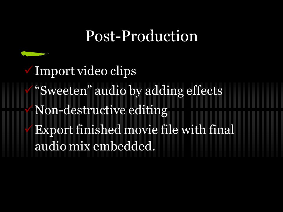 Post-Production Import video clips Sweeten audio by adding effects Non-destructive editing Export finished movie file with final audio mix embedded.