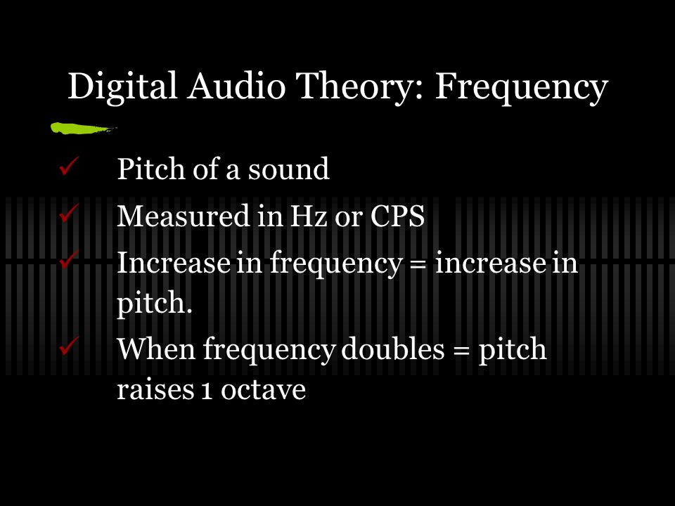 Digital Audio Theory: Frequency Pitch of a sound Measured in Hz or CPS Increase in frequency = increase in pitch.
