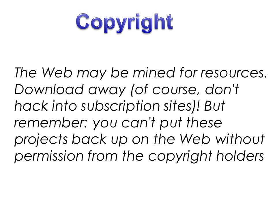 The Web may be mined for resources. Download away (of course, don't hack into subscription sites)! But remember: you can't put these projects back up