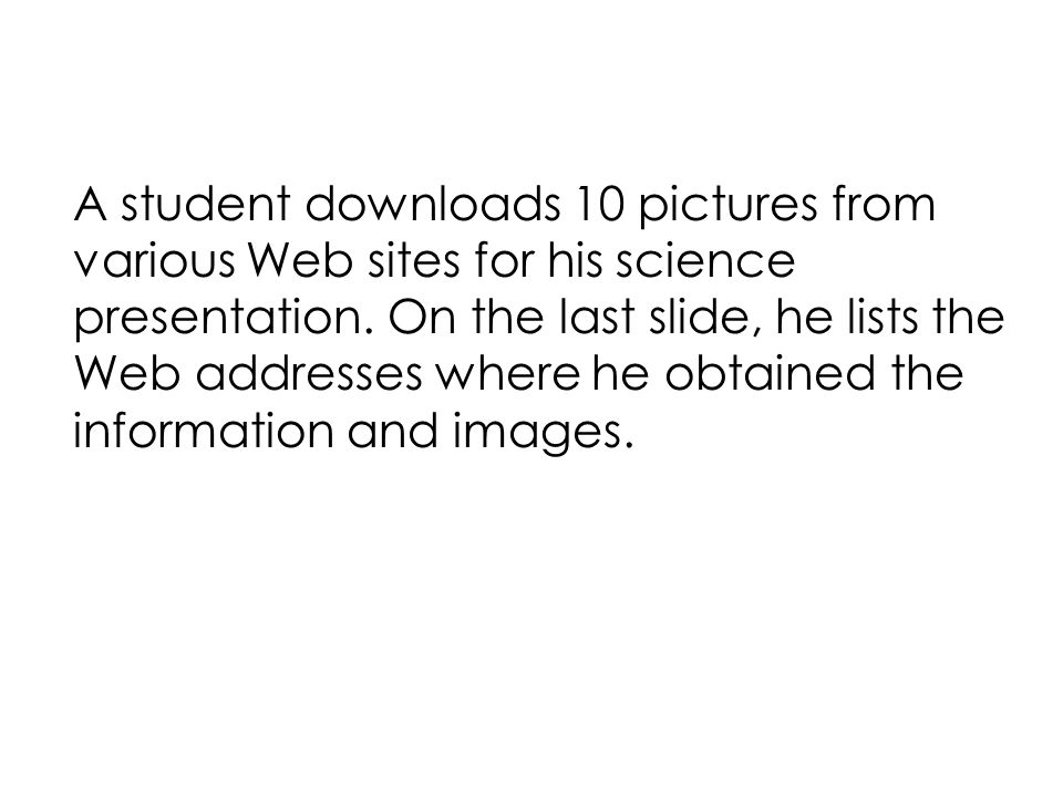 A student downloads 10 pictures from various Web sites for his science presentation.
