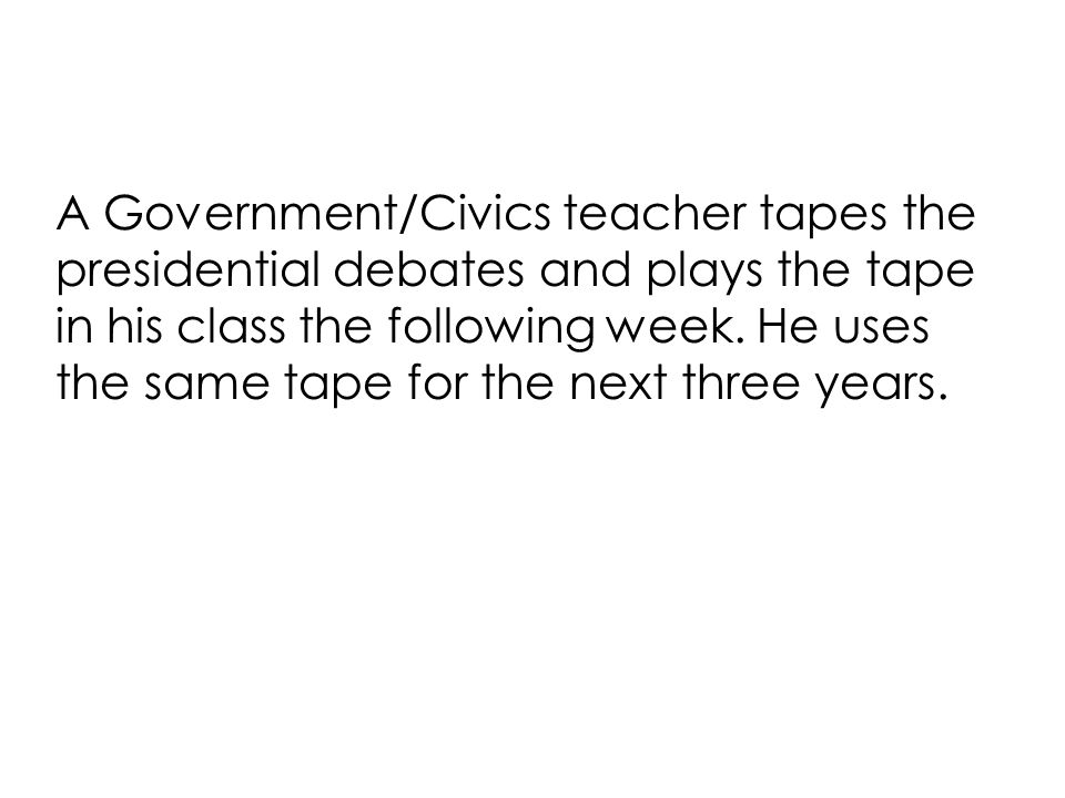 A Government/Civics teacher tapes the presidential debates and plays the tape in his class the following week.