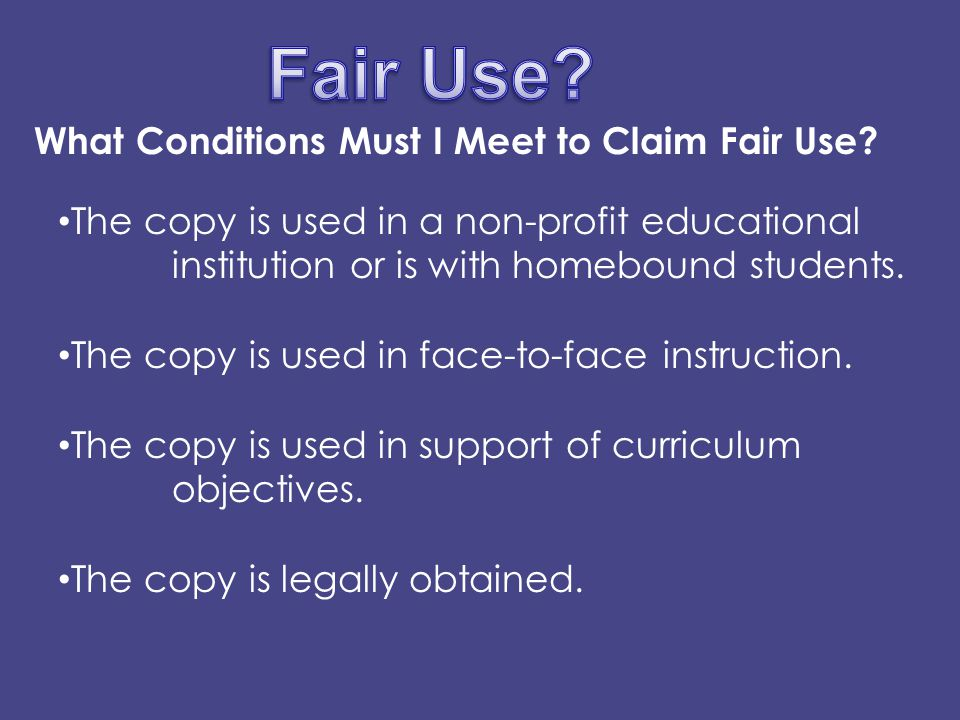 Fair Use Factor #1 The purpose and character of use - including whether such use is of a commercial nature or is for nonprofit educational purposes, criticism, comment, news reporting, teaching, scholarship, or research Fair Use Factor #2 The nature of the copyrighted work - is it intended for educational use.