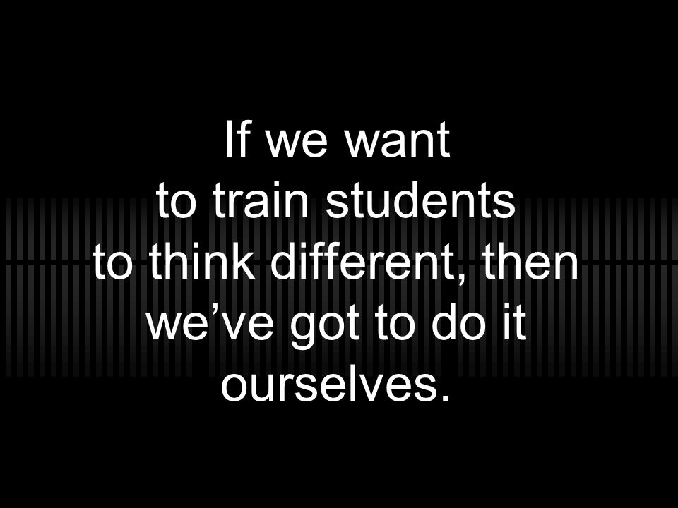 If we want to train students to think different, then we've got to do it ourselves.