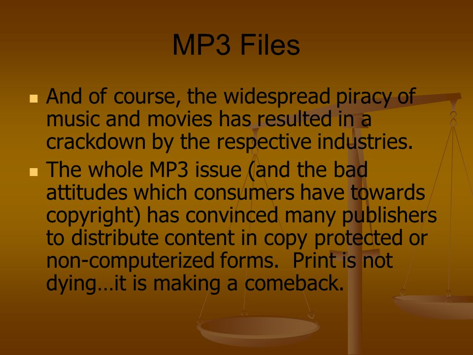 MP3 Files And of course, the widespread piracy of music and movies has resulted in a crackdown by the respective industries.