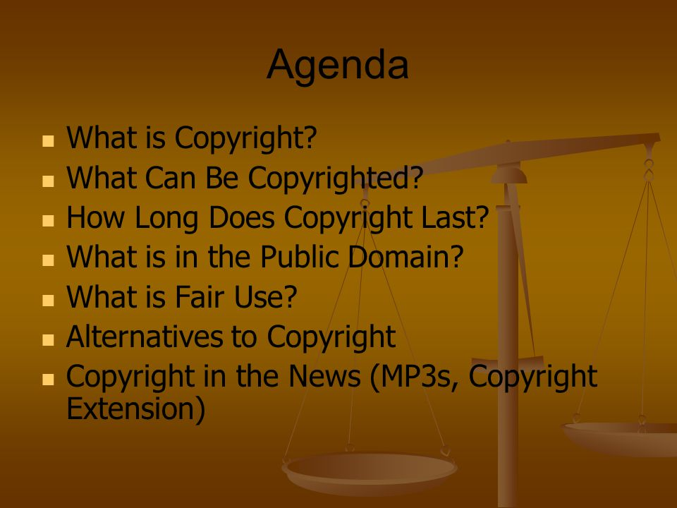 Agenda What is Copyright. What Can Be Copyrighted.