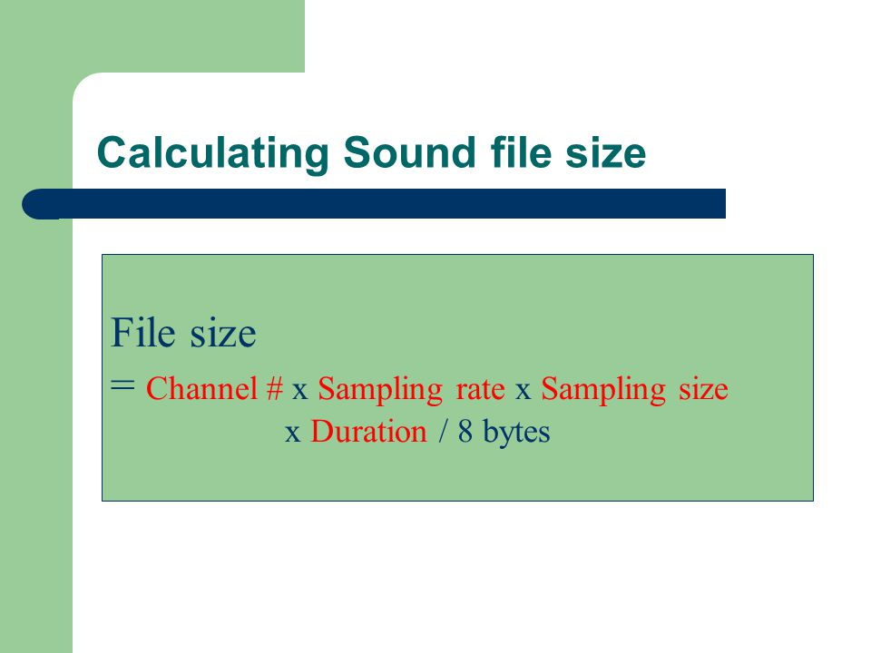 Calculating Sound file size File size = Channel # x Sampling rate x Sampling size x Duration / 8 bytes