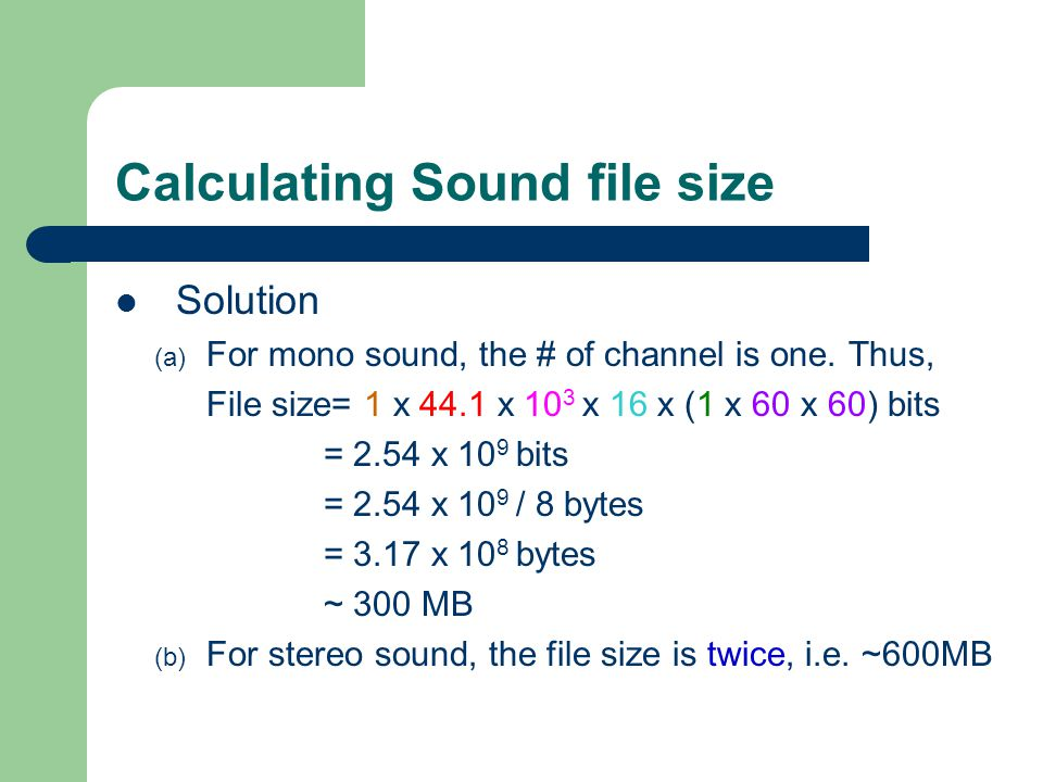Calculating Sound file size Solution (a) For mono sound, the # of channel is one. Thus, File size= 1 x 44.1 x 10 3 x 16 x (1 x 60 x 60) bits = 2.54 x