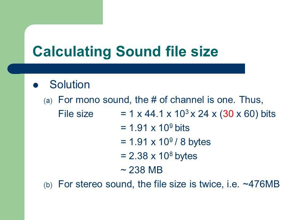 Calculating Sound file size Solution (a) For mono sound, the # of channel is one. Thus, File size= 1 x 44.1 x 10 3 x 24 x (30 x 60) bits = 1.91 x 10 9