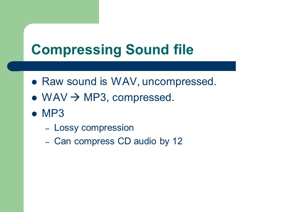 Compressing Sound file Raw sound is WAV, uncompressed.