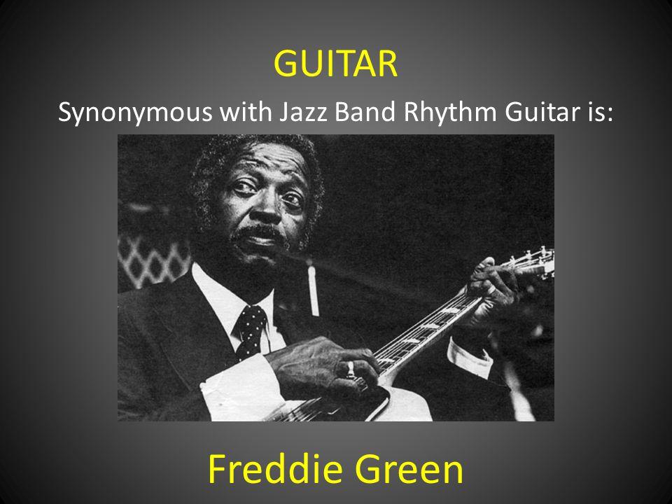 GUITAR Synonymous with Jazz Band Rhythm Guitar is: Freddie Green
