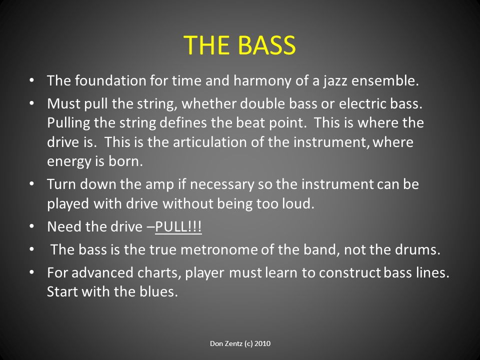 THE BASS The foundation for time and harmony of a jazz ensemble. Must pull the string, whether double bass or electric bass. Pulling the string define