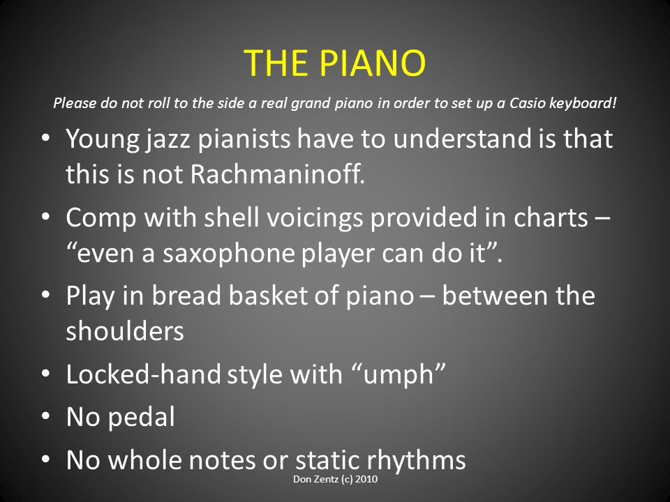 THE PIANO Please do not roll to the side a real grand piano in order to set up a Casio keyboard! Young jazz pianists have to understand is that this i